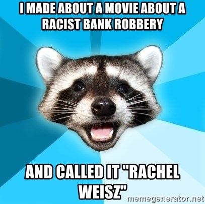 "Lame Pun Coon - I made about a movie about a racist bank robbery and called it ""Rachel Weisz"""