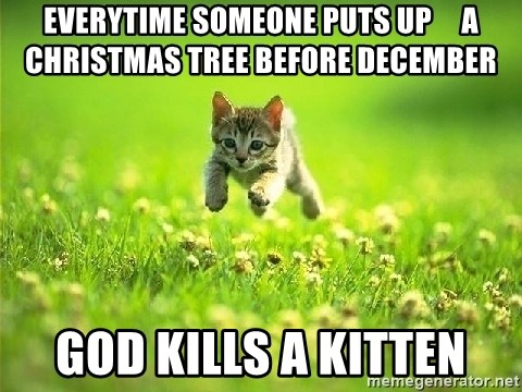God Kills A Kitten - everytime someone puts up     a christmas tree before december god kills a kitten