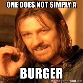 One Does Not Simply - One does not simply a burger