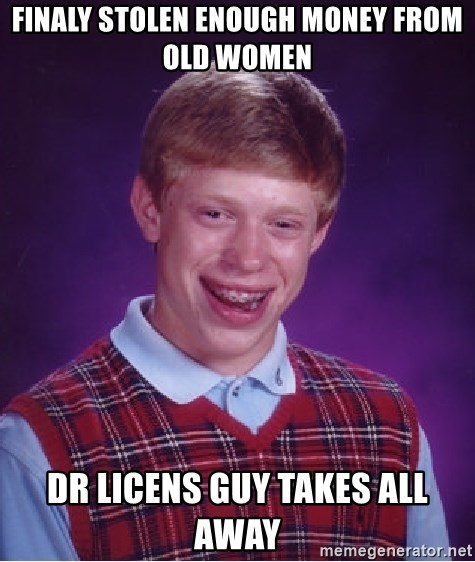 Bad Luck Brian - finaly stolen enough money from old women DR licens guy takes all away
