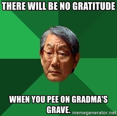 High Expectations Asian Father - there will be no gratitude when you pee on gradma's grave.