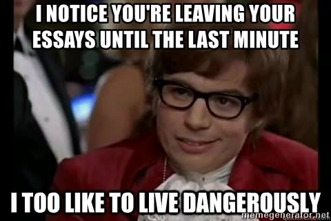 I too like to live dangerously - I notice you're leaving your essays until the last minute