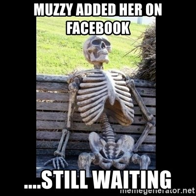 Still Waiting - Muzzy added her on facebook ....still waiting