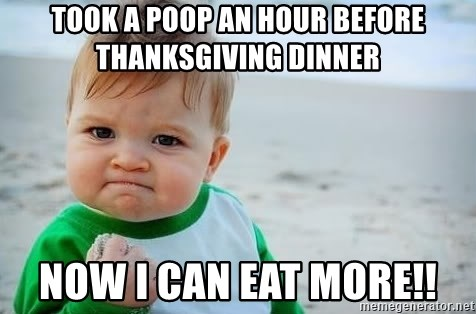 fist pump baby - TOOK A POOP AN HOUR BEFORE THANKSGIVING DINNER NOW I CAN EAT MORE!!