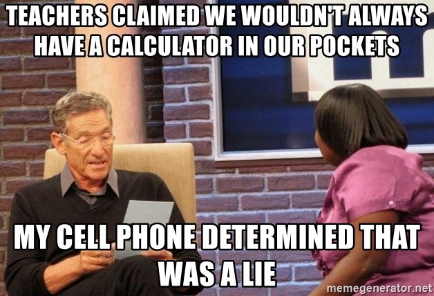 Maury Lie Detector - Teachers claimed we wouldn't always have a calculator in our pockets my cell phone determined that was a lie