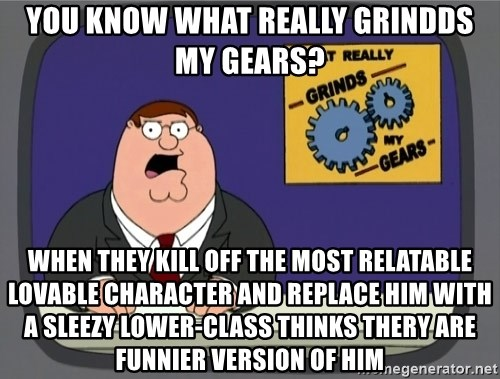 What really grinds my gears - you know what really grindds my gears? when they kill off the most RELATABLE LOVABLE character and replace him with a sleezy lower-class thinks thery are funnier version of him