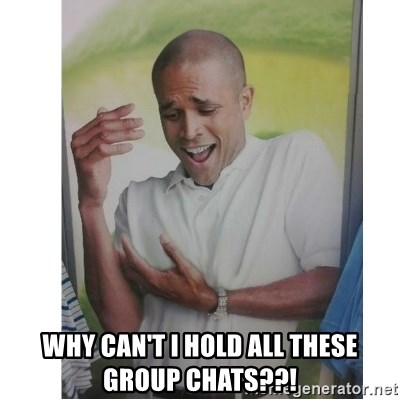 Why Can't I Hold All These?!?!? -  Why can't I hold all these Group chats??!