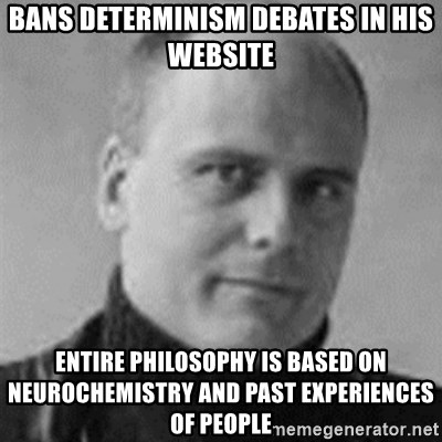 Stefan Molyneux  - bans determinism debates in his website entire philosophy is based on NEUROCHEMISTRY and past experiences of people