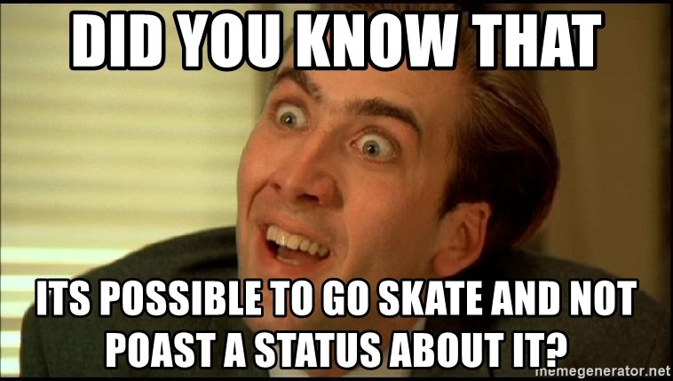 you dont say bitch - did you know that  its possible to go skate and not poast a status about it?