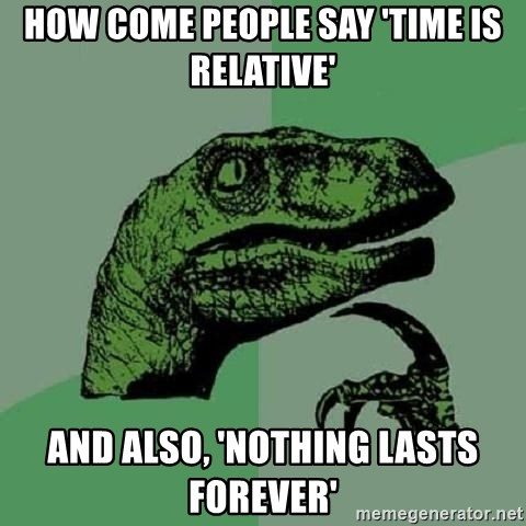 Philosoraptor - how come people say 'time is relative' and also, 'nothing lasts forever'