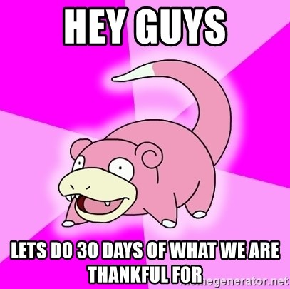Slowpoke - hey GUYS Lets do 30 days of what we are thankful for