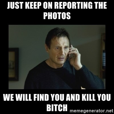 I will find you and kill you - Just keep on reporting the photos we will find you and kill you bitch