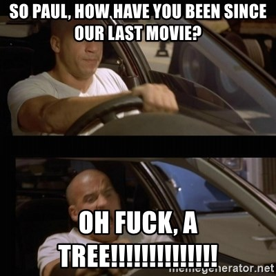 Vin Diesel Car - SO PAUL, HOW HAVE YOU BEEN SINCE OUR LAST MOVIE? OH FUCK, A TREE!!!!!!!!!!!!!!