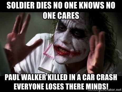 joker mind loss - SOldier dies no one knows no one cares paul walker killed In a car crash everyone loses there minds!