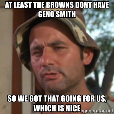 Carl Spackler - at least the browns dont have Geno SMith So we got that going for us, which is nice