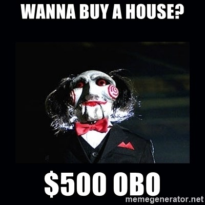 saw jigsaw meme - wanna buy a house? $500 OBO