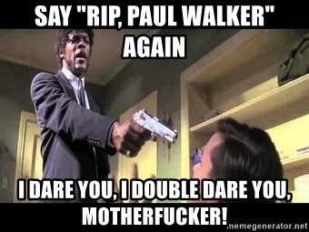 """Say what again - Say """"rip, paul walker"""" again i dare you, i double dare you, motherfucker!"""