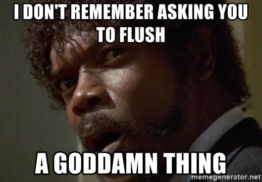 Angry Samuel L Jackson - I don't remember asking you to flush a goddamn thing