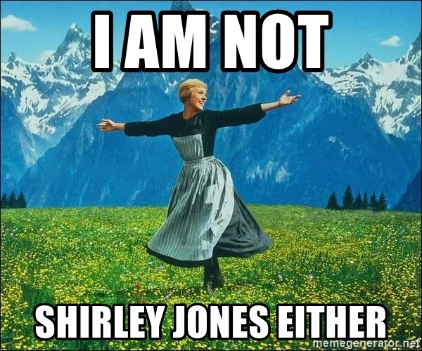 Look at all the things - i am not shirley jones either