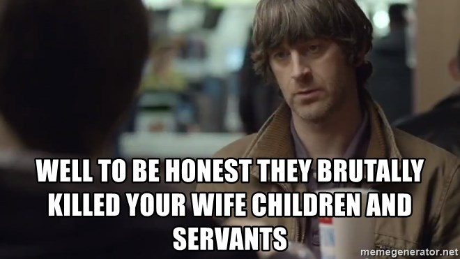 nah you're alright -  Well to be honest they BRUTALLY killed your Wife children and servants