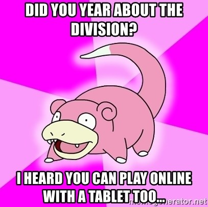 Slowpoke - DID YOU year about the division? i heard you can play online with a tablet too...