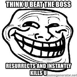 Trollface - Think u beat the boss resurrects and instantly kills u