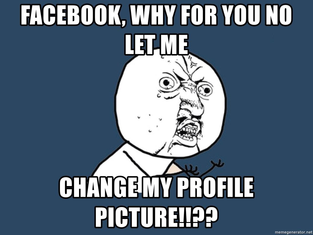 Y U No - Facebook, why for you no let me  change my profile picture!!??