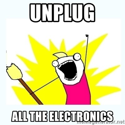 All the things - unplug all the electronics