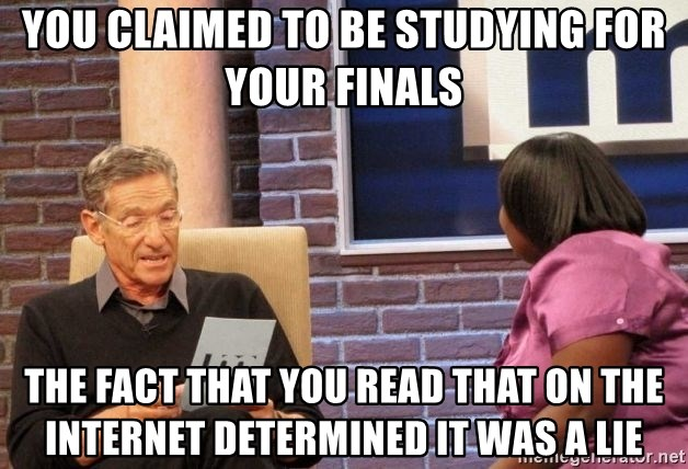 Maury Lie Detector - you claimed to be studying for your finals the fact that you read that on the internet determined it was a lie