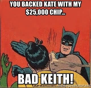 batman slap robin - you backed kate with my $25,000 chip... bad keith!
