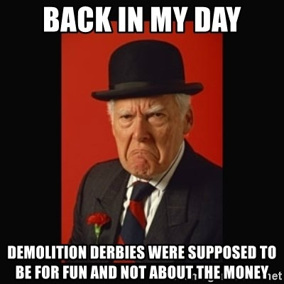 grumpy old man - Back In My Day Demolition Derbies were supposed to be for fun and not about the money