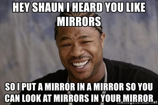 xzibit-yo-dawg - Hey Shaun I heard you like Mirrors So I put a mirror in a mirror so you can look at Mirrors in your mirror