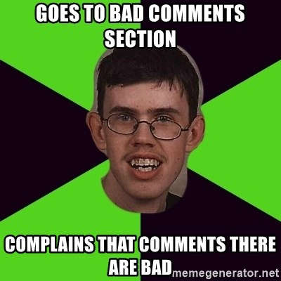 Annoying Imgurian  - Goes to bad comments section complains that comments there are bad