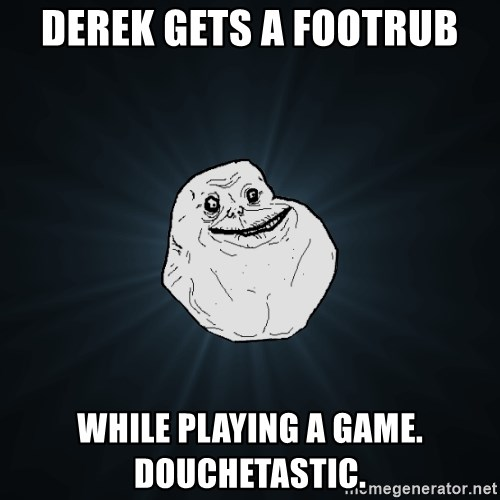 Forever Alone - Derek gets a footrub While playing a game.  Douchetastic.