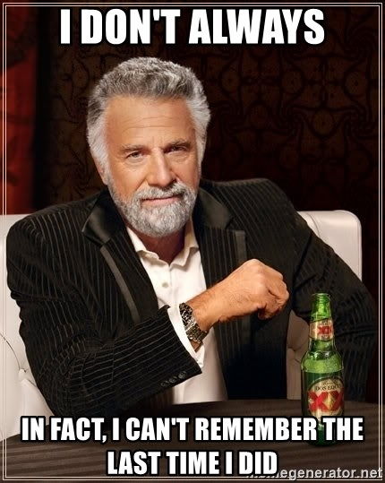 The Most Interesting Man In The World - i don't always in fact, i can't remember the last time i did