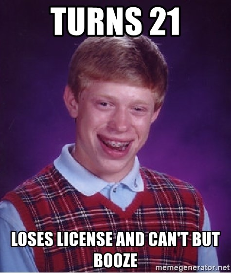 Bad Luck Brian - Turns 21 Loses license and can't but booze