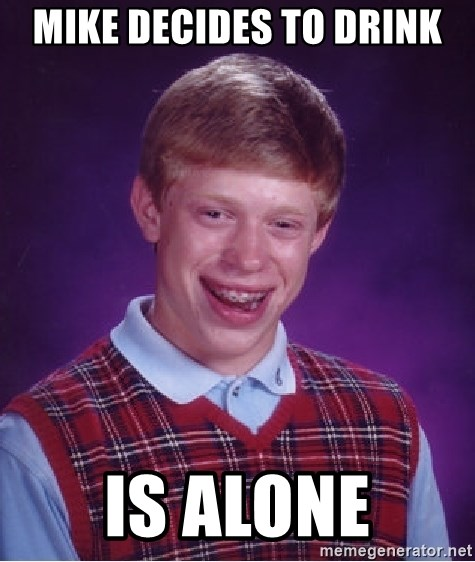 Bad Luck Brian - mike decides to drink is alone