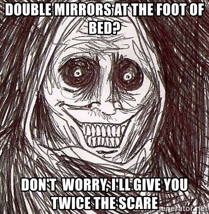 Never alone ghost - DOUBLE MIRRORS AT THE FOOT OF BED? DON'T  WORRY, I'LL GIVE YOU TWICE THE SCARE