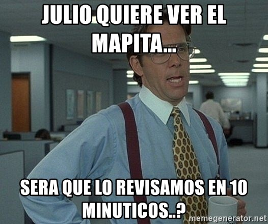 That'd be great guy - jULIO QUIERE VER EL MAPITA... sERA QUE LO REVISAMOS EN 10 MINUTICOS..?