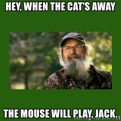 Si Robertson - HEY, WHEN THE CAT'S AWAY THE MOUSE WILL PLAY, JACK.
