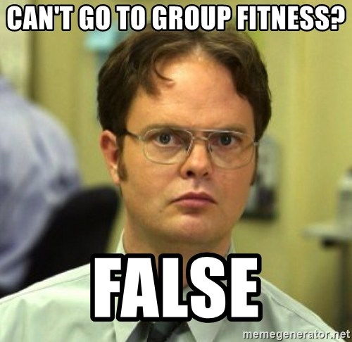 False Dwight - Can't go to group fitness? False