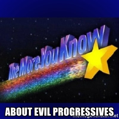 The more you know - about evil progressives