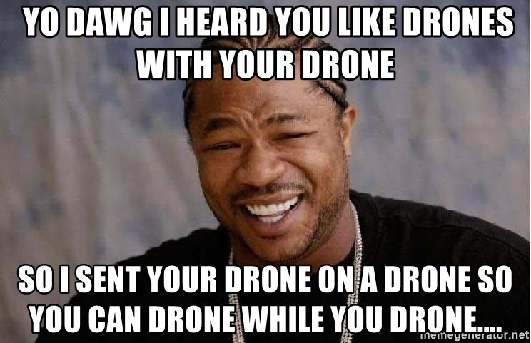 XZIBITHI -  Yo dawg I heard you like drones with your drone  so I sent your drone on a drone so you can drone while you drone....