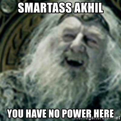 you have no power here - Smartass Akhil You have no power here