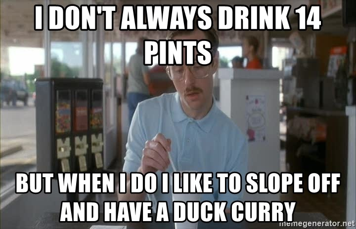 so i guess you could say things are getting pretty serious - I don't always drink 14 pints but when i do i like to slope off and have a duck curry