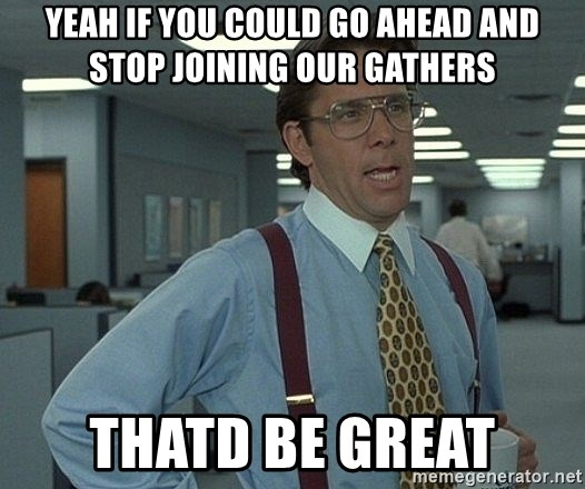 Office Space That Would Be Great - yeah if you could go ahead and stop joining our gathers thatd be great