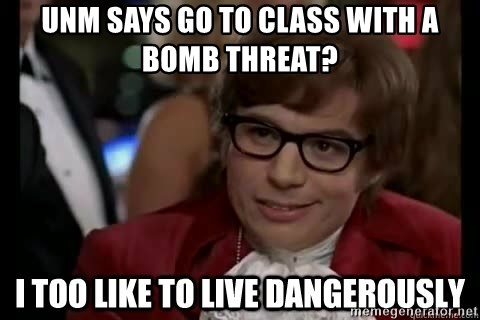 I too like to live dangerously - unm says go to class with a bomb threat?