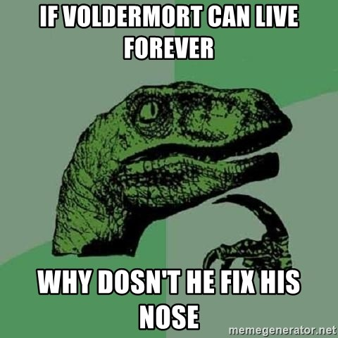 Philosoraptor - if voldermort can live forever why dosn't he fix his nose