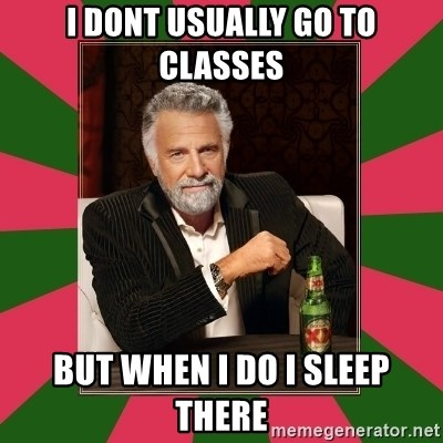 i dont usually - i dont usually go to classes but when i do i sleep there
