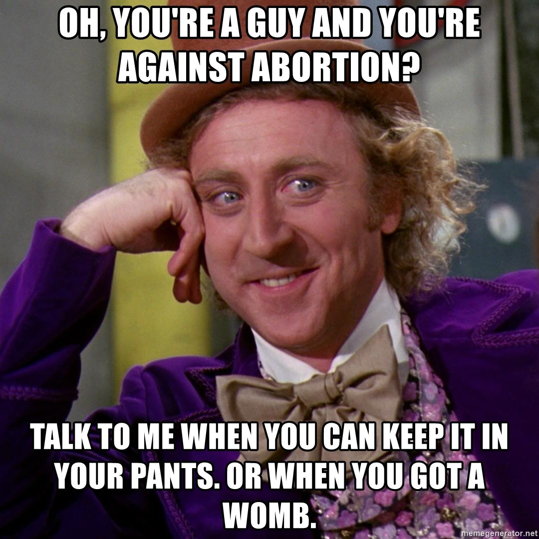Willy Wonka - oh, you're a guy and you're against abortion? TALK TO ME WHEN YOU CAN keep it in your pants. or when you got a womb.